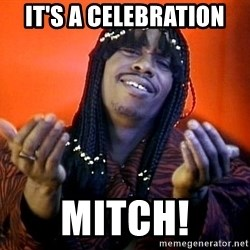 Rick James its friday - It's a celebration Mitch!