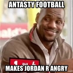 lebron - antasty football makes jordan r angry