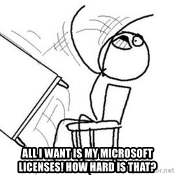Flip table meme -  All i want is my microsoft licenses! How hard is that?