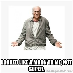 Larry David -  Looked like a moon to me, not Super.