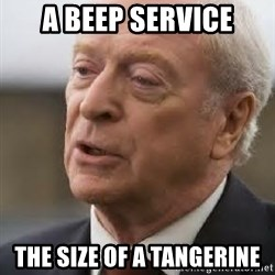Michael Caine - a beep service the size of a tangerine
