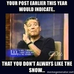 Maury Povich Father - Your post earlier this year would indicate.. That you don't always like the snow...