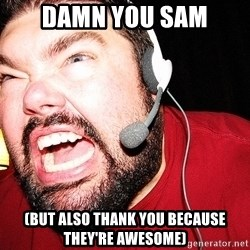 Angry Gamer - Damn you Sam (but also thank you because they're awesome)