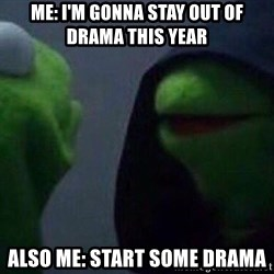Evil kermit - Me: I'm gonna stay out of drama this year Also me: Start some Drama