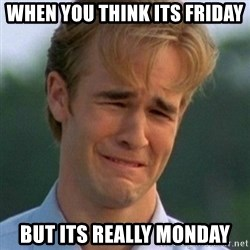 90s Problems - When you think its friday But its really monday