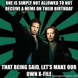 "Typical fans ""The X-files"" - One is simply not allowed to not receive a meme on their birthday That being said, let's make our own x-file"