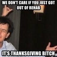 Drunk Charlie Sheen - We don't care if you just got out of rehab It's Thanksgiving bitch