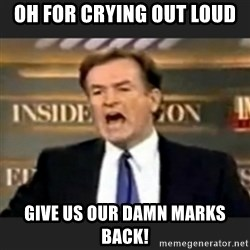 bill o' reilly fuck it - Oh for crying out loud Give us our damn marks back!
