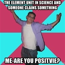 Douchebag Roommate - The Element unit in science and someone clains something Me-Are You Positvie?