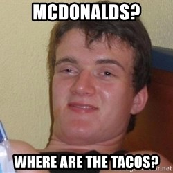 Stoned Guy [Meme] - Mcdonalds? Where are the tacos?