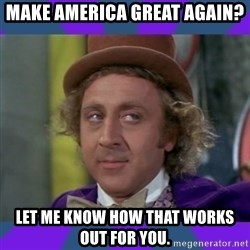 Sarcastic Wonka - Make America great again? Let me know how that works out for you.