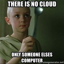 There is no spoon - There is No Cloud Only someone elses computer