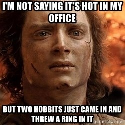 Frodo  - I'm not saying it's hot in my office but two hobbits just came in and threw a ring in it