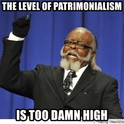 Too high - THE LEVEL OF PATRIMONIALISM IS TOO DAMN HIGH
