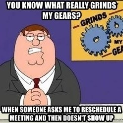 Grinds My Gears - You know what really grinds my gears? When someone asks me to reschedule a meeting and then doesn't show up
