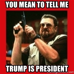 Angry Walter With Gun - you mean to tell me  trump is president