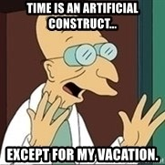 Professor - Time is an artificial construct... except for my vacation.