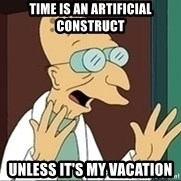 Professor - time is an artificial construct unless it's my vacation