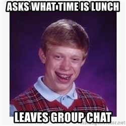 nerdy kid lolz - Asks what time is lunch Leaves group chat