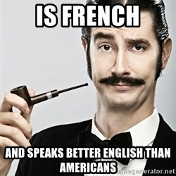 Snob - Is French And speaks better English than Americans