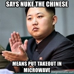 Kim Jong Un Clap - Says nuke the chinese means put takeout in microwave