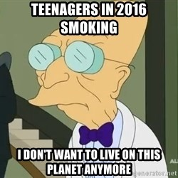 dr farnsworth - teenagers in 2016 smoking  i don't want to live on this planet anymore