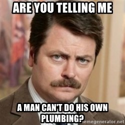 history ron swanson - are you telling me A man can't do his own plumbing?