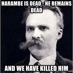 Nietzsche - Harambe is dead - he remains dead and we have killed him
