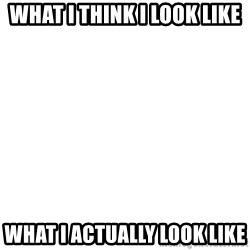 Blank Template - What I think I look like  What I actually look like