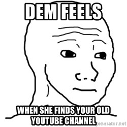 That Feel Guy - Dem feels  When she finds your old Youtube channel