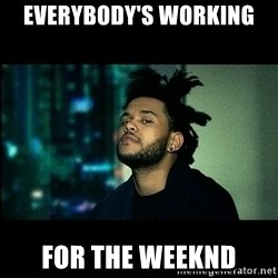 The Weeknd saw what you did there! - Everybody's working for the weeknd