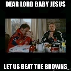 Dear lord baby jesus - Dear lord baby jesus Let us beat the Browns