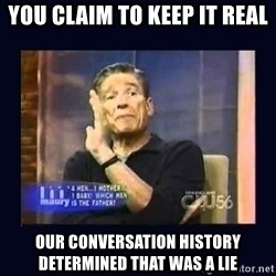 Maury Povich Father - You claim to keep it real our conversation history determined that was a lie