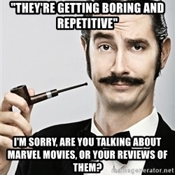 """Snob - """"they're getting boring and repetitive""""  I'm sorry, are you talking about marvel movies, or your reviews of them?"""