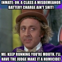 Sarcastic Wonka - Inmate: Oh, a class a misdemeanor battery charge ain't shit! Me: Keep running you're mouth, I'll have the judge make it a homicide!