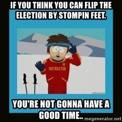 South Park Ski Instructor - IF YOU THINK YOU CAN FLIP THE ELECTION BY STOMPIN FEET. YOU'RE NOT GONNA HAVE A GOOD TIME..