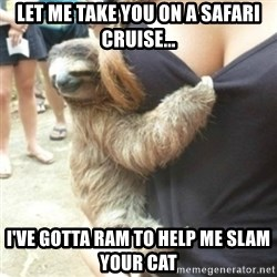Perverted Sloth - Let me take you on a safari cruise... I've gotta RAM to help me slam your cat