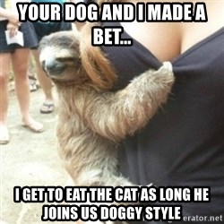Perverted Sloth - Your dog and I made a bet...  I get to eat the cat as long he joins us doggy style