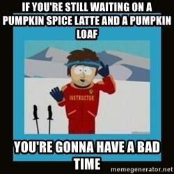 South Park Ski Instructor - If you're still waiting on a Pumpkin Spice latte and a pumpkin loaf You're gonna have a bad time