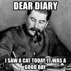 Dear Diary - Dear Diary I saw a cat today. It was a good day.