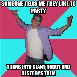 Douchebag Roommate - someone tells me they like to party turns into giant robot and destroys them