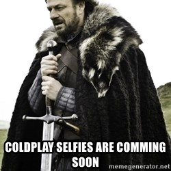 Ned Game Of Thrones -  Coldplay selfies are comming soon