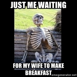 Still Waiting - Just Me Waiting For My wife to make breakfast