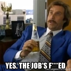 That escalated quickly-Ron Burgundy -  Yes. The Job's F***ed