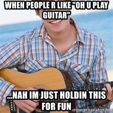 """Guitar douchebag - When people r like """"oh u play guitar"""" ...nah im just holdin this for fun"""