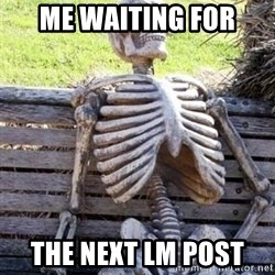 Waiting skeleton meme - Me waiting for The next LM post