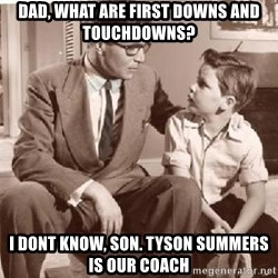 Racist Father - Dad, what are first downs and touchdowns? I dont know, son. Tyson summers is our coach