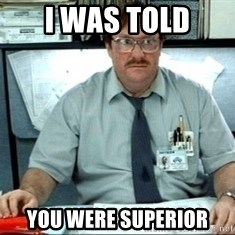 I was told there would be ___ - I was told You were superior