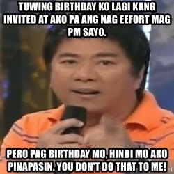 willie revillame you dont do that to me - tuwing birthday ko lagi kang invited at ako pa ang nag eefort mag pm sayo. Pero pag birthday mo, hindi mo ako pinapasin. you don't do that to me!