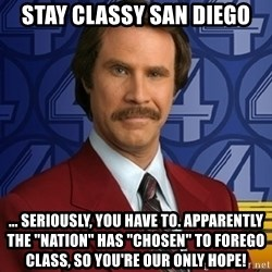 "Stay classy - Stay Classy San Diego ... Seriously, you have to. Apparently the ""nation"" has ""chosen"" to forego class, so you're our only hope!"